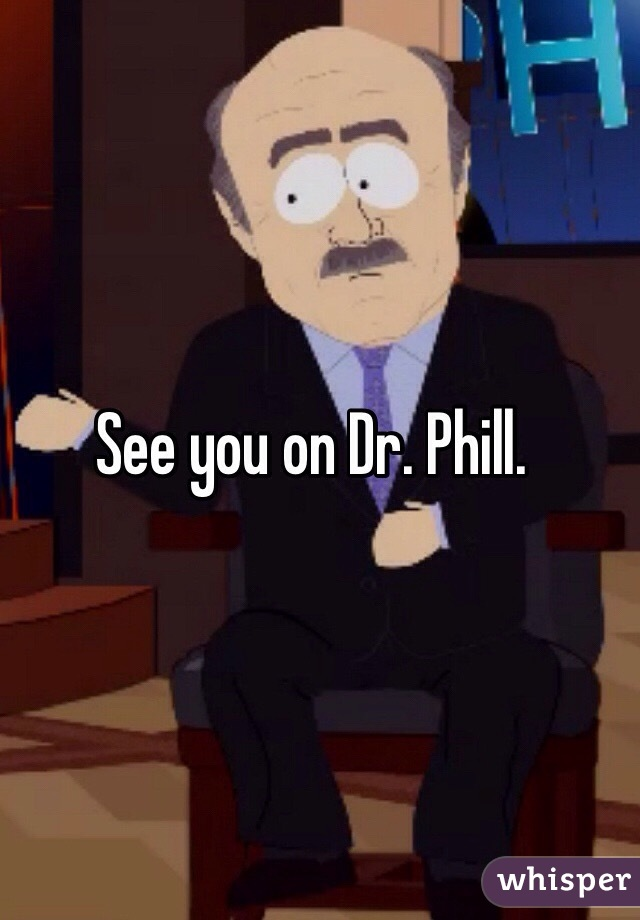 See you on Dr. Phill.
