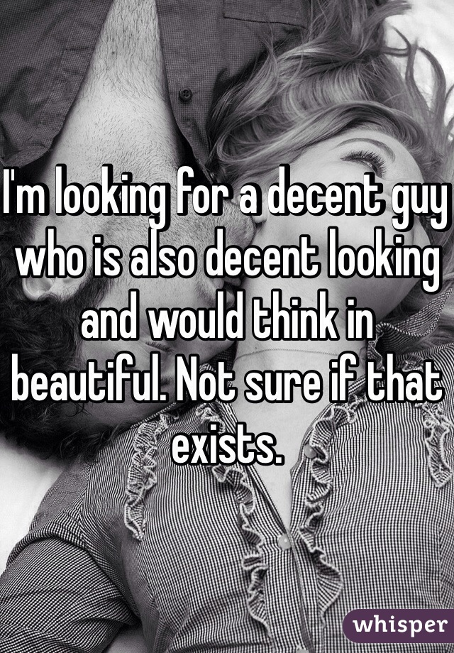 I'm looking for a decent guy who is also decent looking and would think in beautiful. Not sure if that exists.