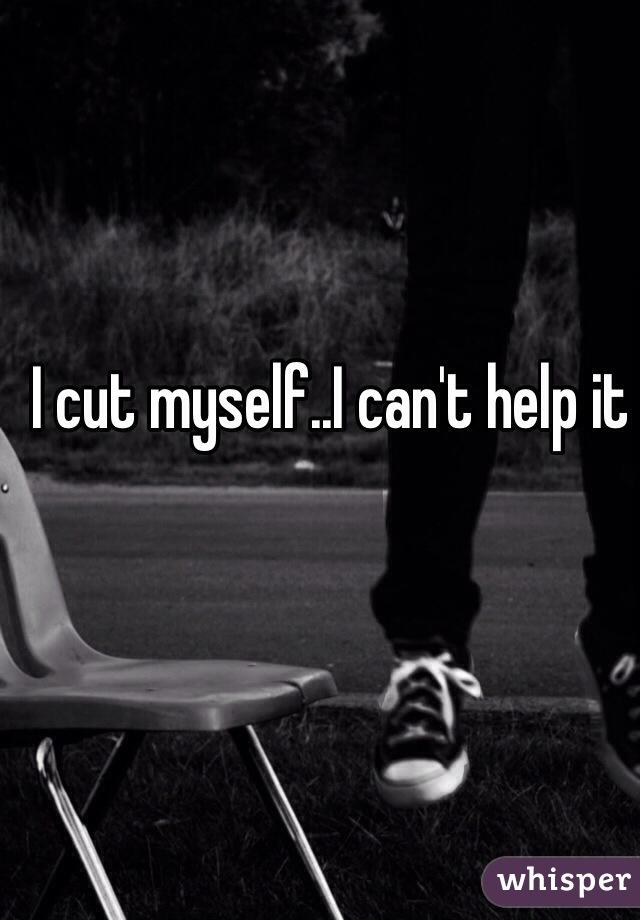 I cut myself..I can't help it