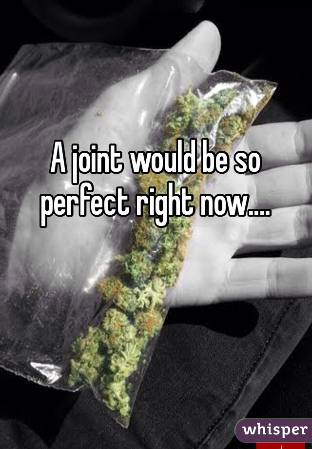 A joint would be so perfect right now....
