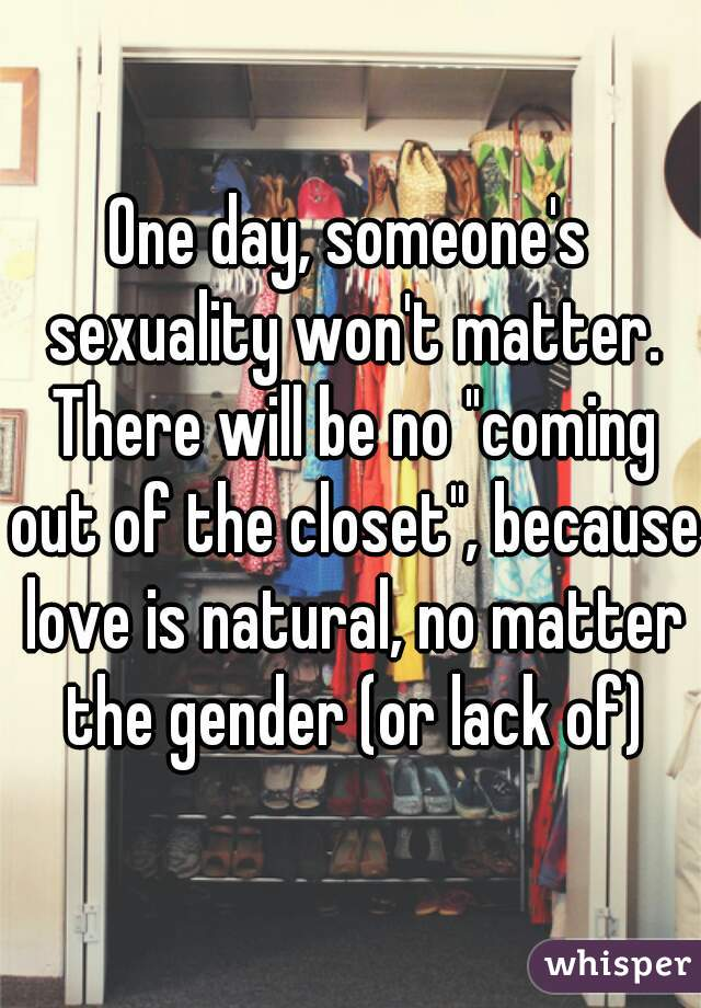 """One day, someone's sexuality won't matter. There will be no """"coming out of the closet"""", because love is natural, no matter the gender (or lack of)"""
