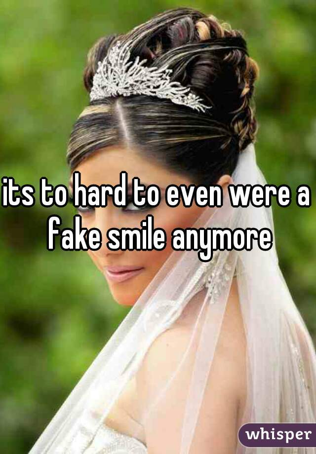 its to hard to even were a fake smile anymore