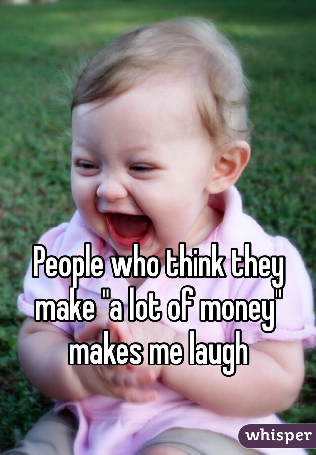 """People who think they make """"a lot of money"""" makes me laugh"""