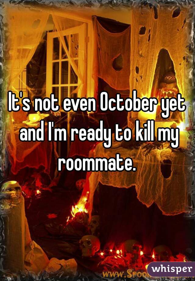 It's not even October yet and I'm ready to kill my roommate.