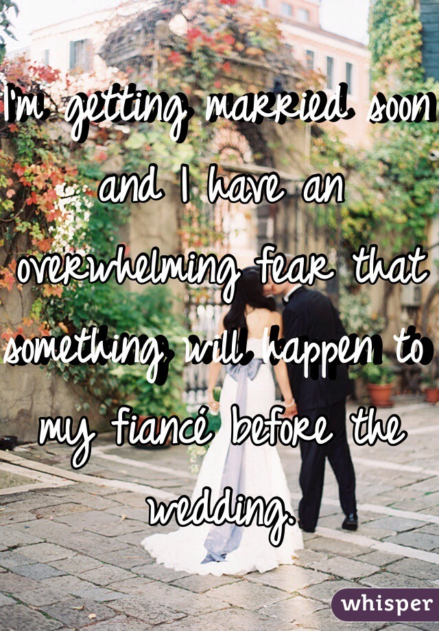 I'm getting married soon and I have an overwhelming fear that something will happen to my fiancé before the wedding.