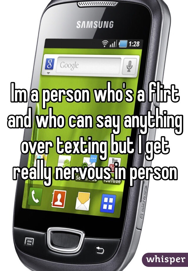 Im a person who's a flirt and who can say anything over texting but I get really nervous in person