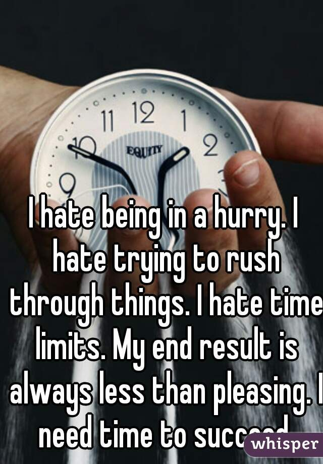 I hate being in a hurry. I hate trying to rush through things. I hate time limits. My end result is always less than pleasing. I need time to succeed.