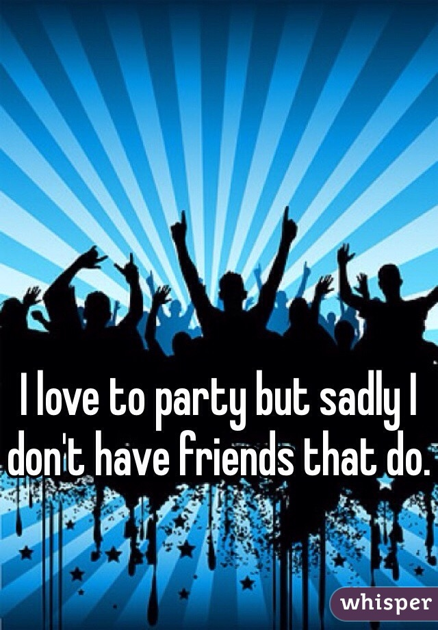I love to party but sadly I don't have friends that do.