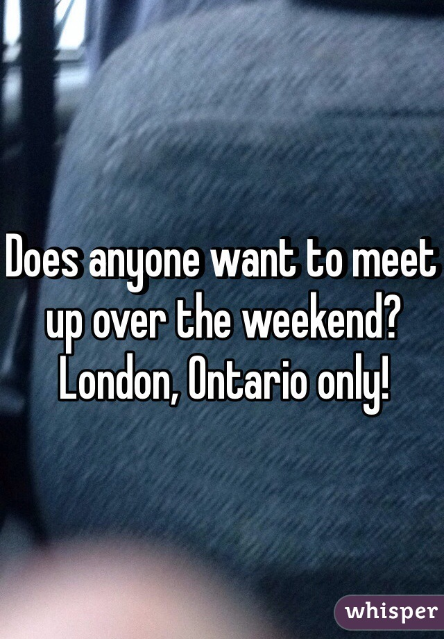 Does anyone want to meet up over the weekend? London, Ontario only!