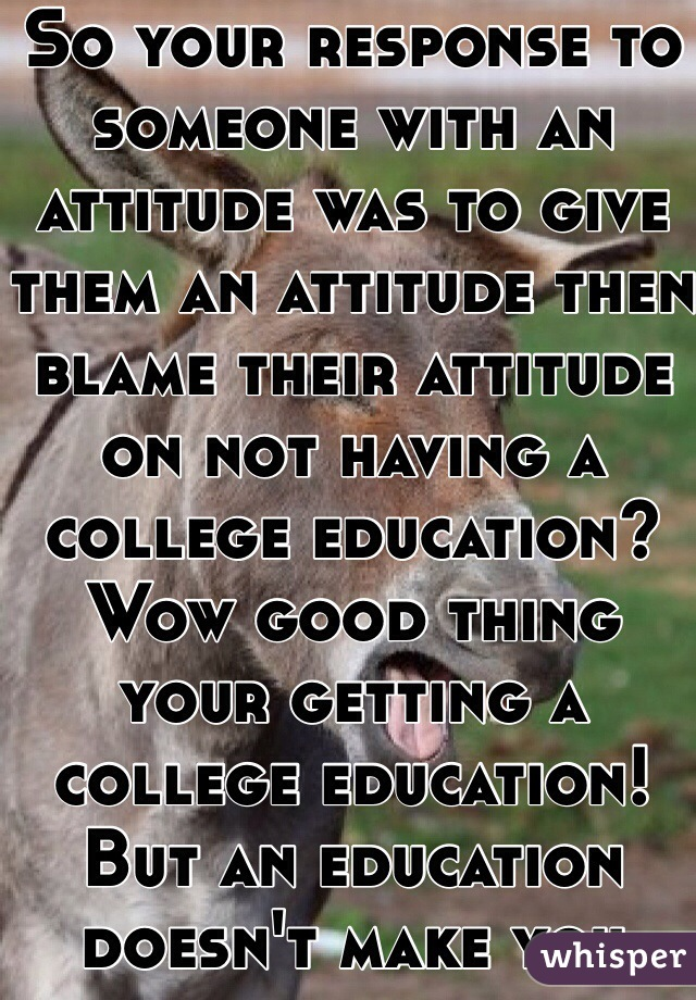So your response to someone with an attitude was to give them an attitude then blame their attitude on not having a college education? Wow good thing your getting a college education! But an education doesn't make you less of an ass
