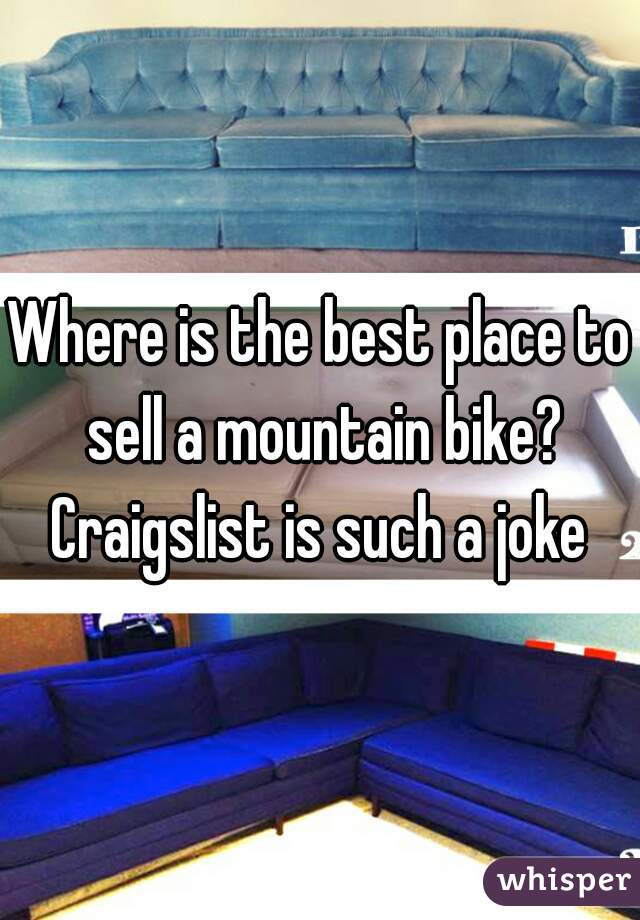 Where is the best place to sell a mountain bike? Craigslist is such a joke