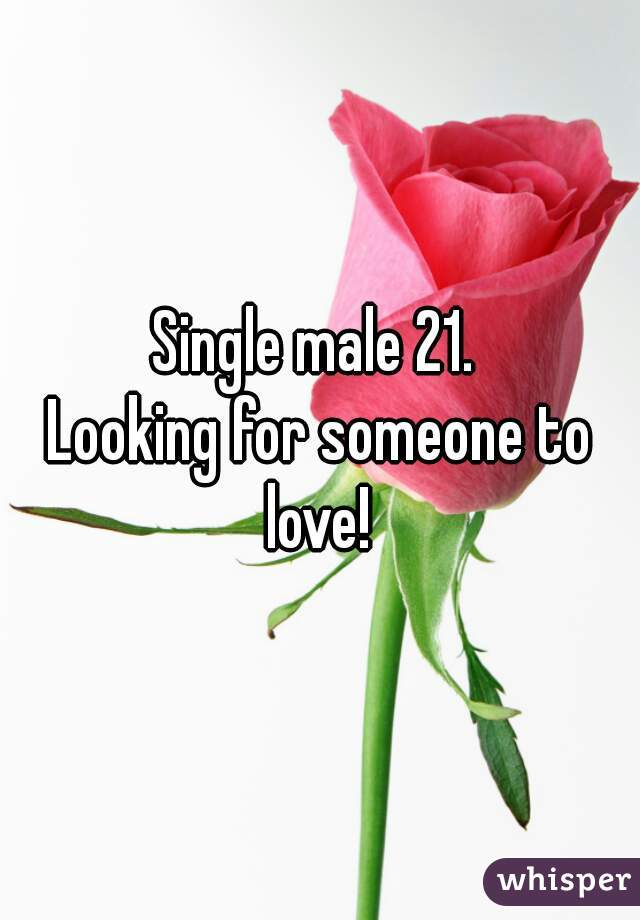 Single male 21.  Looking for someone to love!