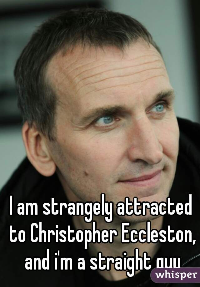 I am strangely attracted to Christopher Eccleston, and i'm a straight guy