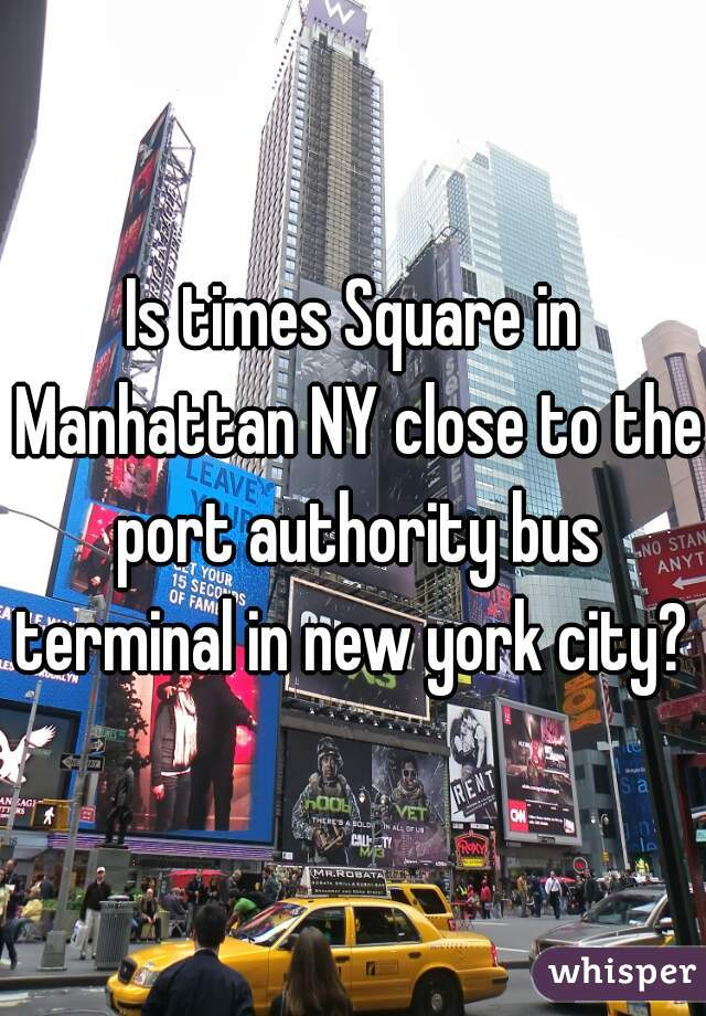 Is times Square in Manhattan NY close to the port authority bus terminal in new york city?