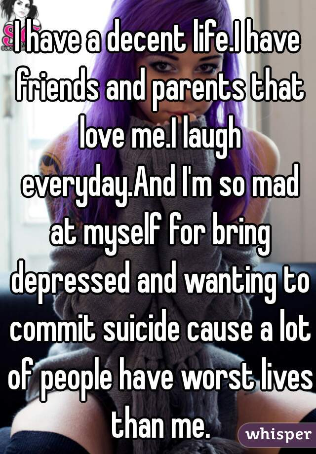 I have a decent life.I have friends and parents that love me.I laugh everyday.And I'm so mad at myself for bring depressed and wanting to commit suicide cause a lot of people have worst lives than me.