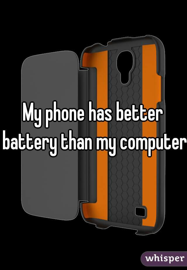 My phone has better battery than my computer.