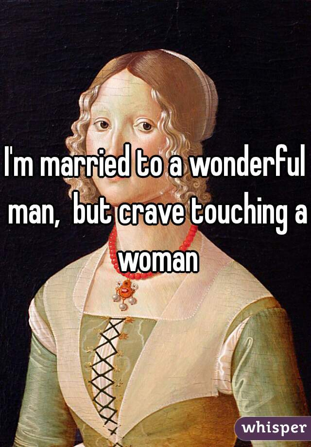 I'm married to a wonderful man,  but crave touching a woman