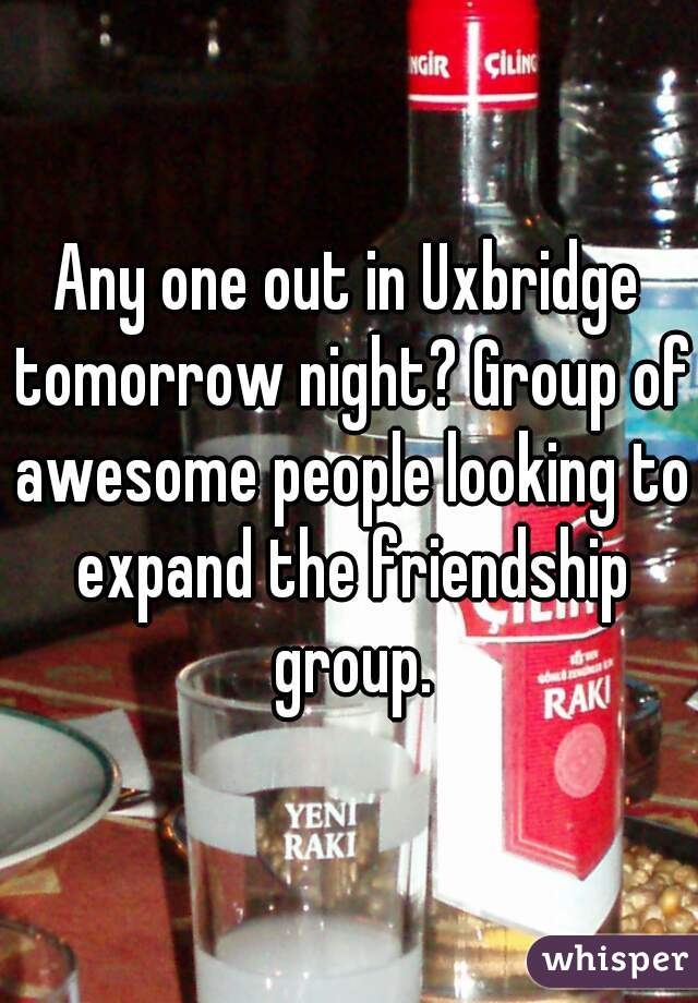 Any one out in Uxbridge tomorrow night? Group of awesome people looking to expand the friendship group.