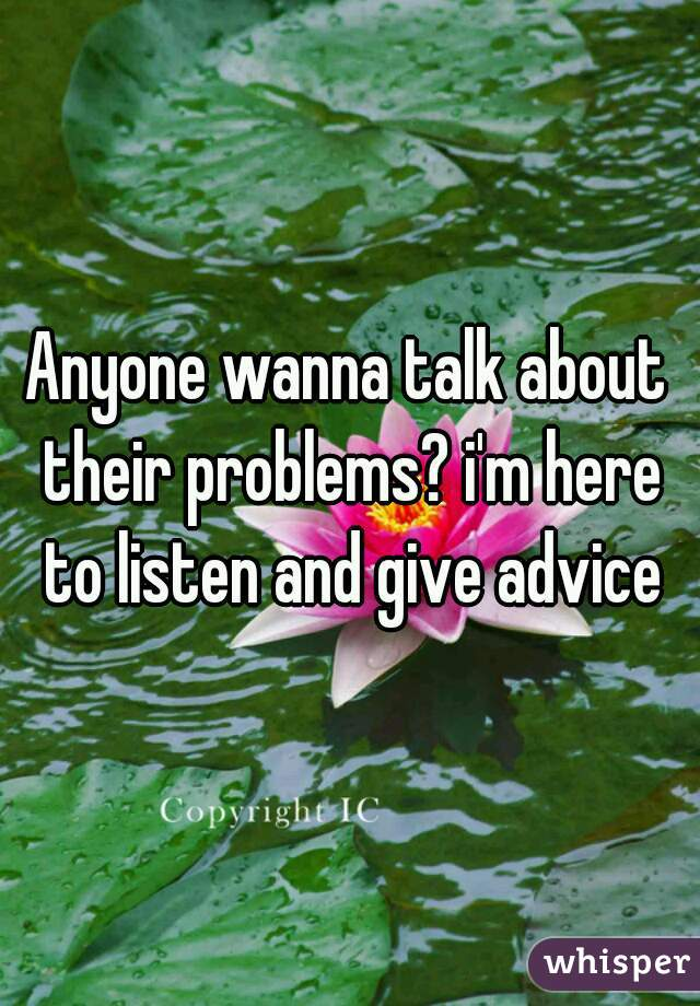 Anyone wanna talk about their problems? i'm here to listen and give advice