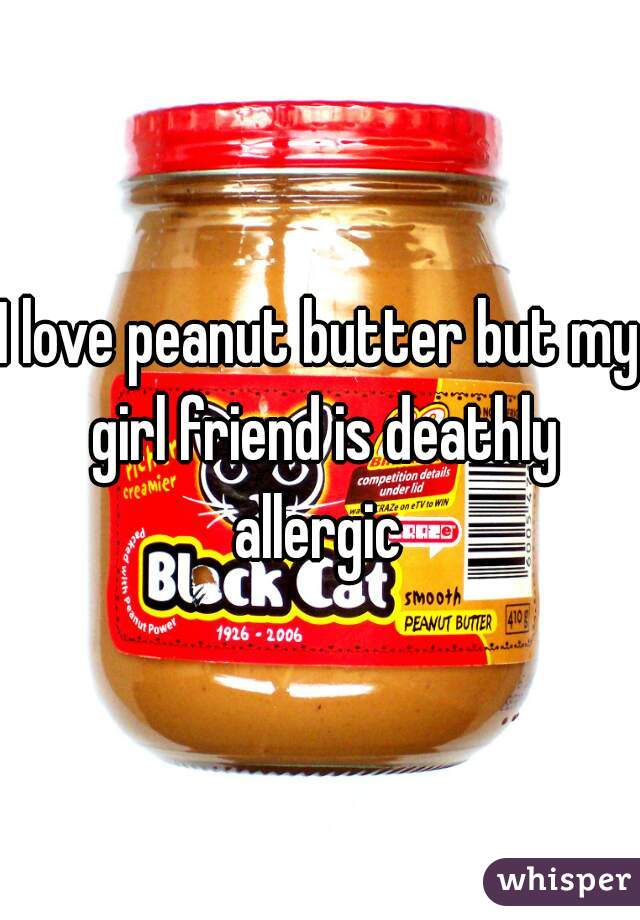 I love peanut butter but my girl friend is deathly allergic