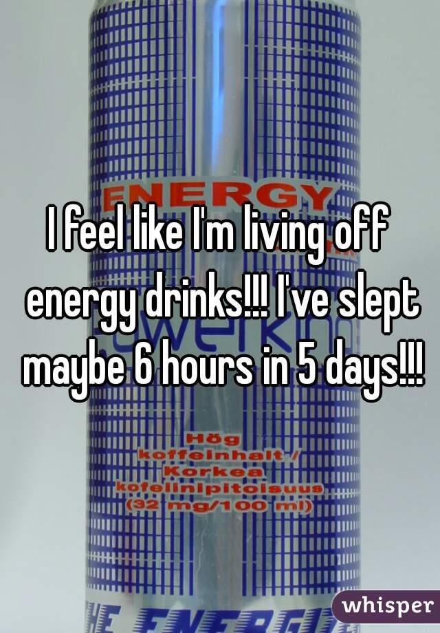 I feel like I'm living off energy drinks!!! I've slept maybe 6 hours in 5 days!!!