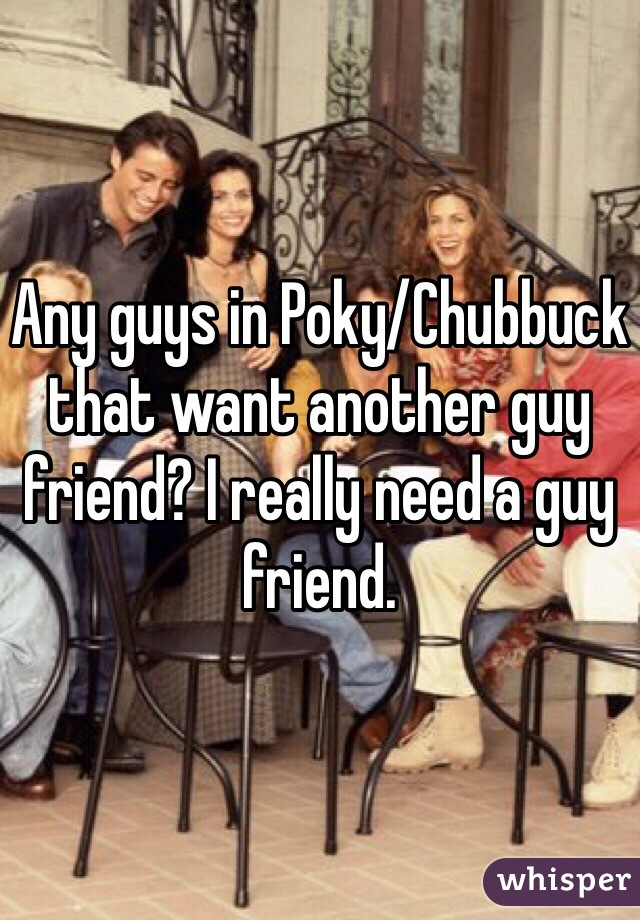 Any guys in Poky/Chubbuck that want another guy friend? I really need a guy friend.