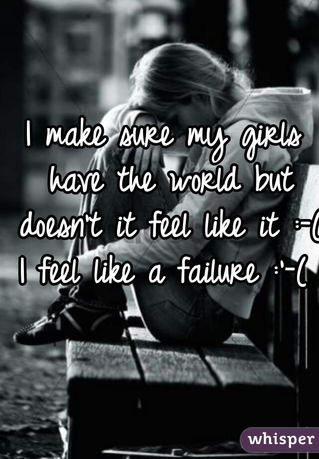 I make sure my girls have the world but doesn't it feel like it :-(  I feel like a failure :'-(