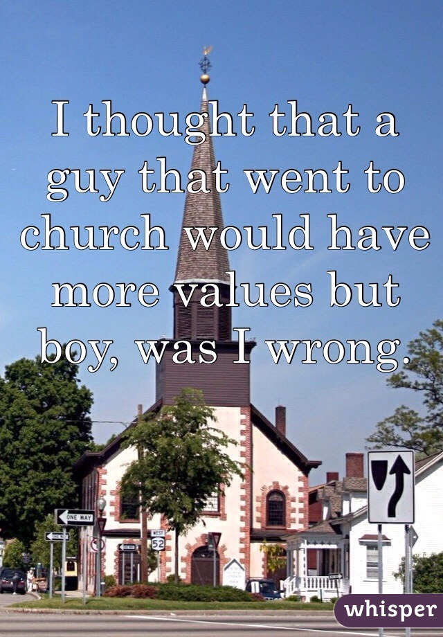 I thought that a guy that went to church would have more values but boy, was I wrong.