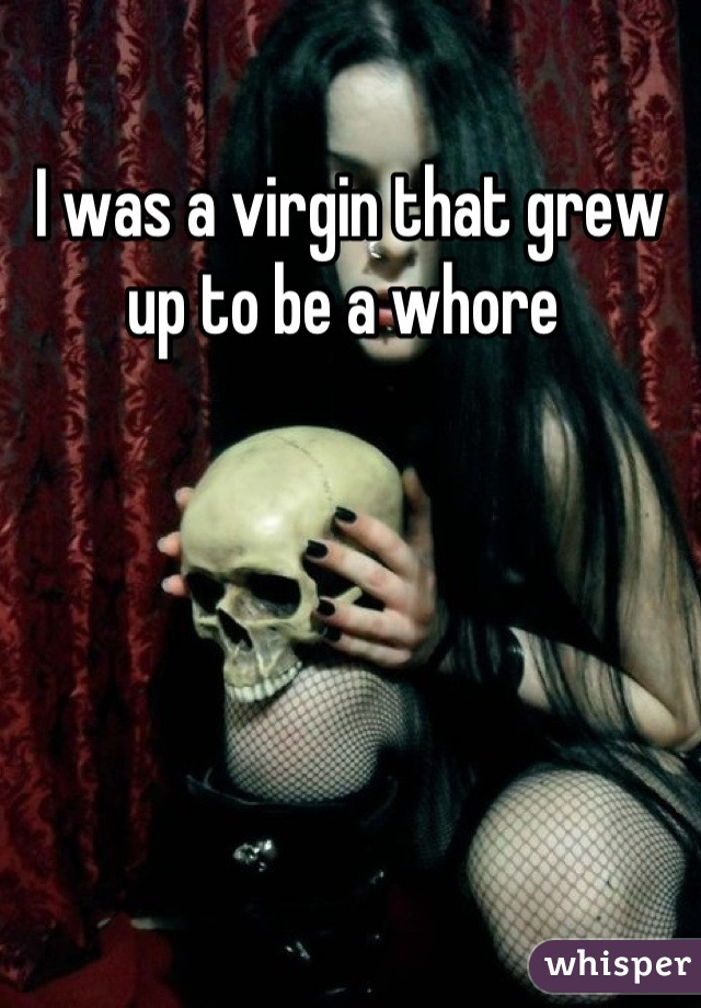 I was a virgin that grew up to be a whore