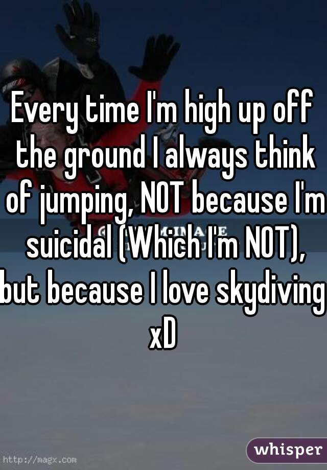 Every time I'm high up off the ground I always think of jumping, NOT because I'm suicidal (Which I'm NOT), but because I love skydiving xD
