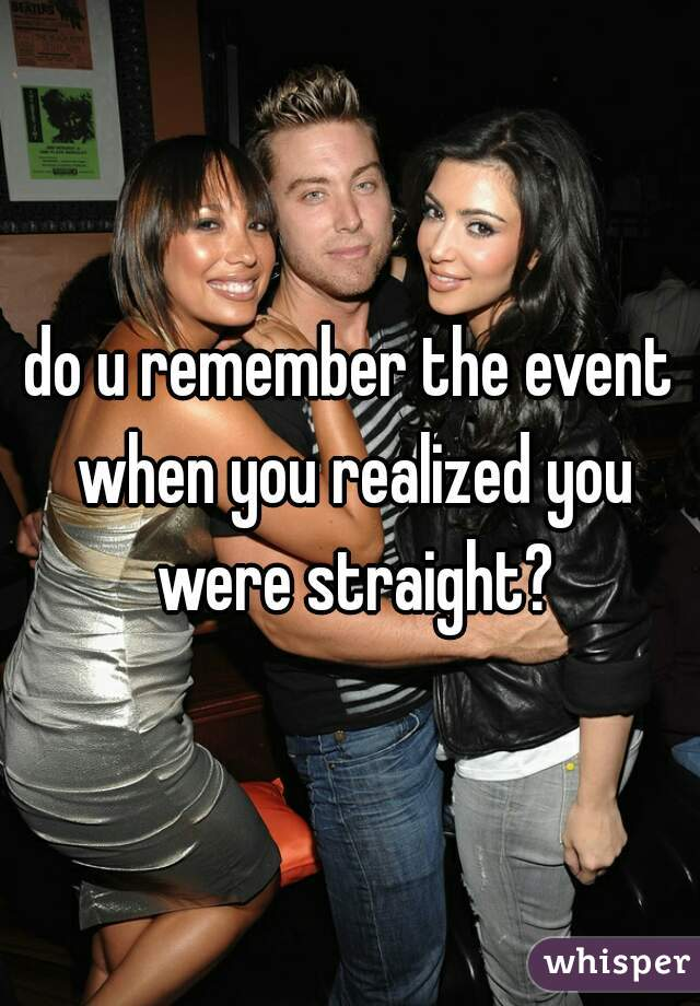do u remember the event when you realized you were straight?