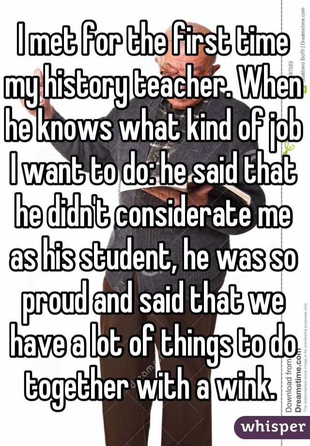 I met for the first time my history teacher. When he knows what kind of job I want to do: he said that he didn't considerate me as his student, he was so proud and said that we have a lot of things to do together with a wink.
