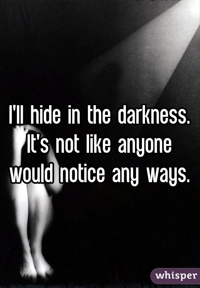 I'll hide in the darkness. It's not like anyone would notice any ways.
