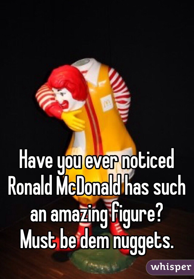 Have you ever noticed Ronald McDonald has such an amazing figure? Must be dem nuggets.