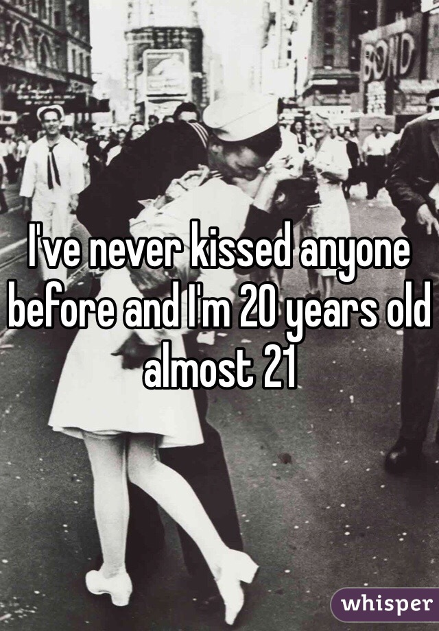 I've never kissed anyone before and I'm 20 years old almost 21