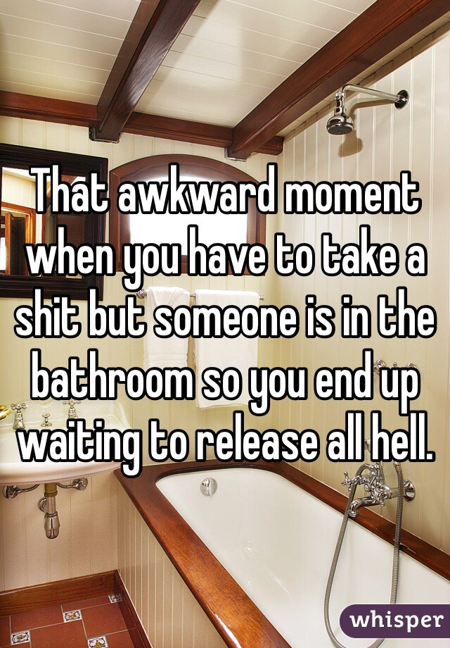 That awkward moment when you have to take a shit but someone is in the bathroom so you end up waiting to release all hell.