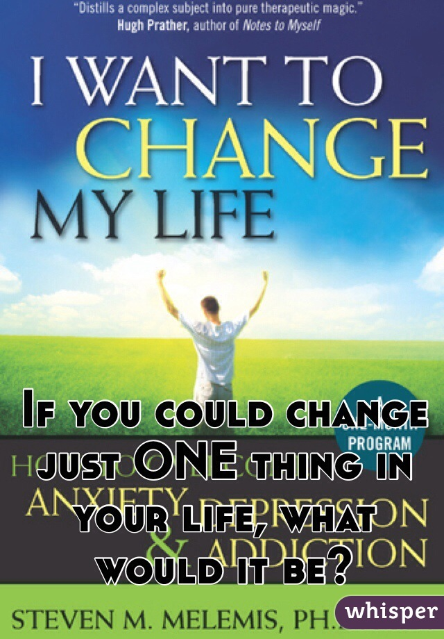 If you could change just ONE thing in your life, what would it be?