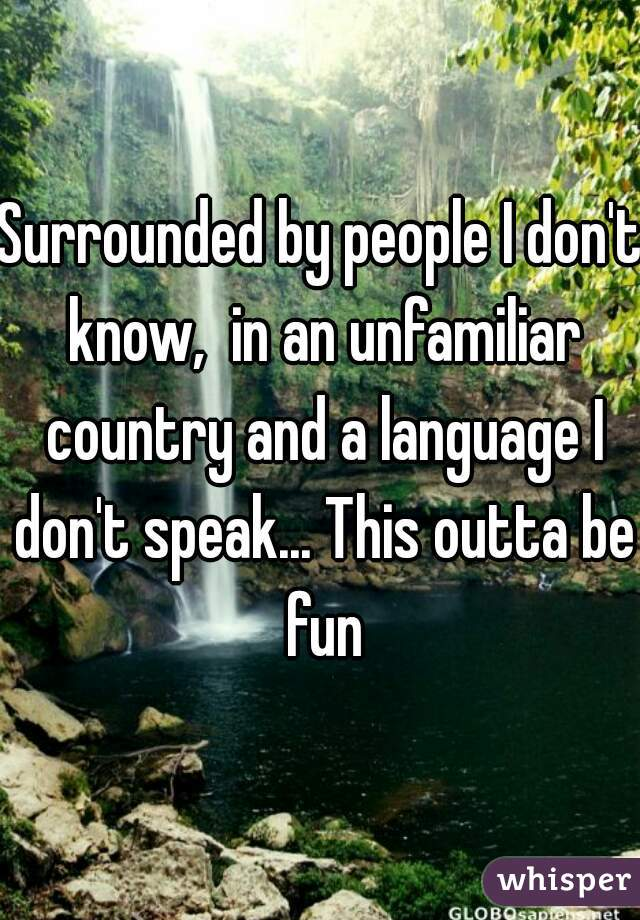 Surrounded by people I don't know,  in an unfamiliar country and a language I don't speak... This outta be fun