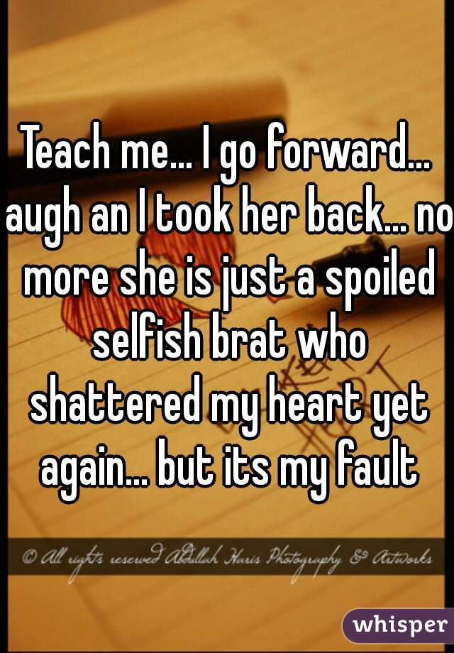 Teach me... I go forward... augh an I took her back... no more she is just a spoiled selfish brat who shattered my heart yet again... but its my fault