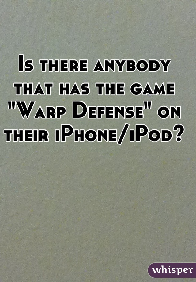 """Is there anybody that has the game """"Warp Defense"""" on their iPhone/iPod?"""