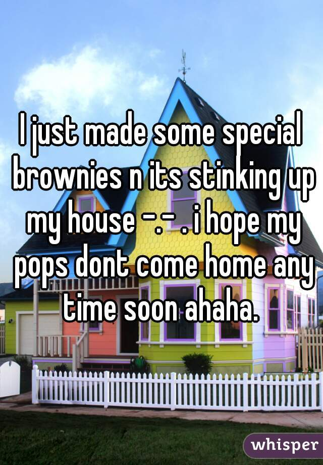 I just made some special brownies n its stinking up my house -.- . i hope my pops dont come home any time soon ahaha.