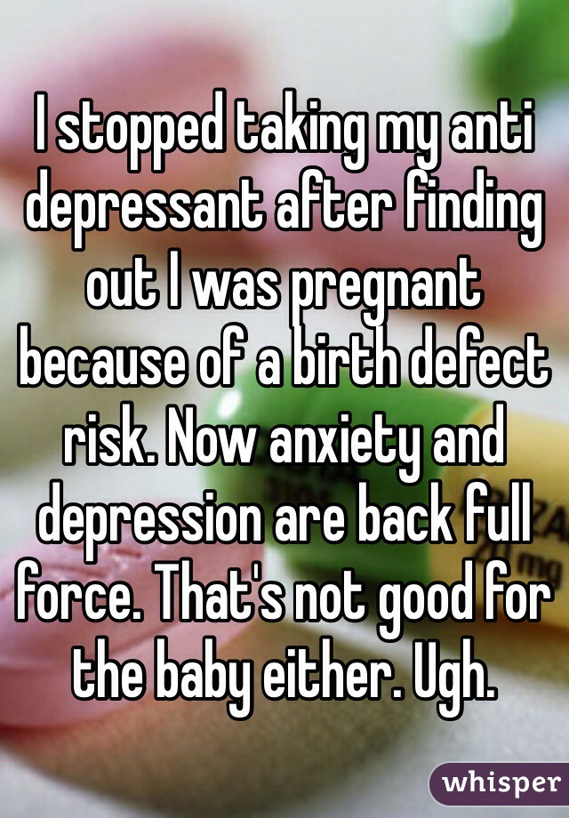 I stopped taking my anti depressant after finding out I was pregnant because of a birth defect risk. Now anxiety and depression are back full force. That's not good for the baby either. Ugh.