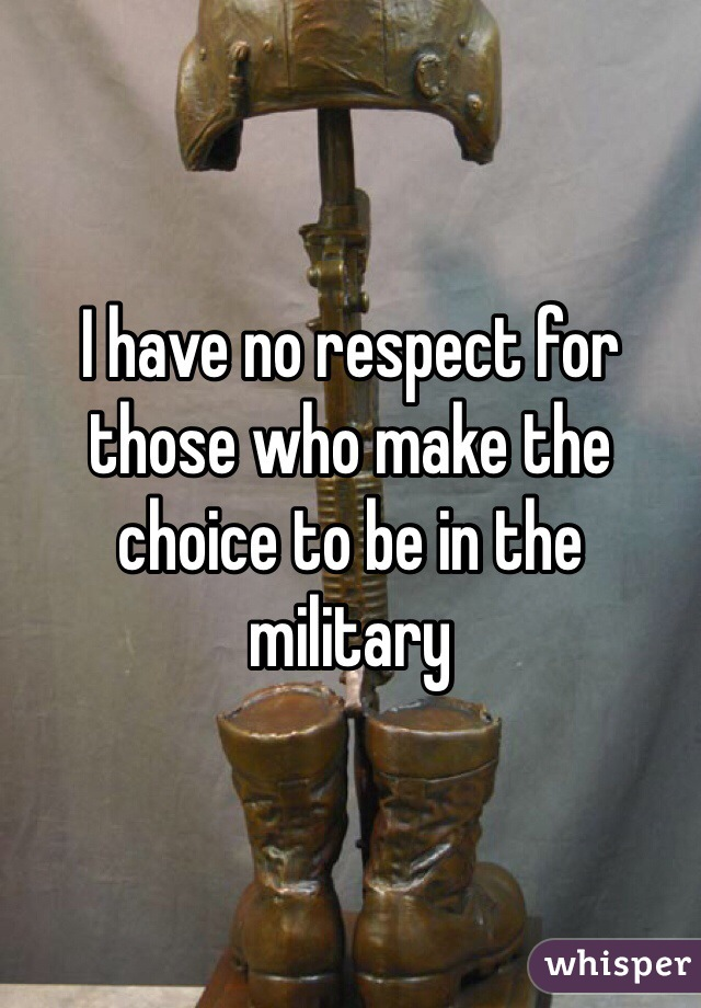 I have no respect for those who make the choice to be in the military