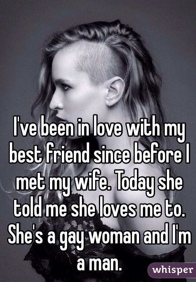 I've been in love with my best friend since before I met my wife. Today she told me she loves me to. She's a gay woman and I'm a man.