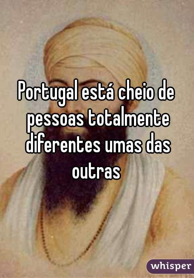Portugal está cheio de pessoas totalmente diferentes umas das outras