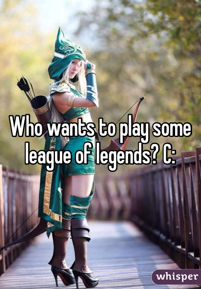 Who wants to play some league of legends? C:
