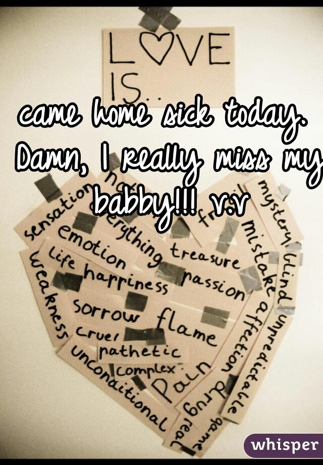 came home sick today. Damn, I really miss my babby!!! v.v