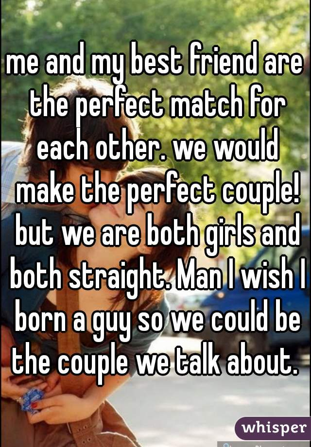 me and my best friend are the perfect match for each other. we would make the perfect couple! but we are both girls and both straight. Man I wish I born a guy so we could be the couple we talk about.