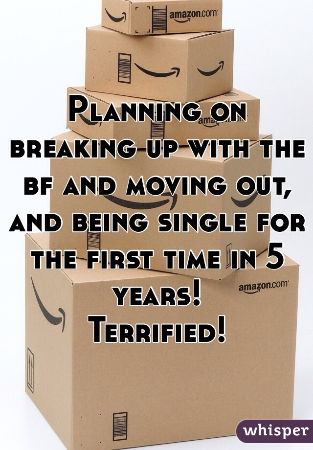 Planning on breaking up with the bf and moving out, and being single for the first time in 5 years!  Terrified!