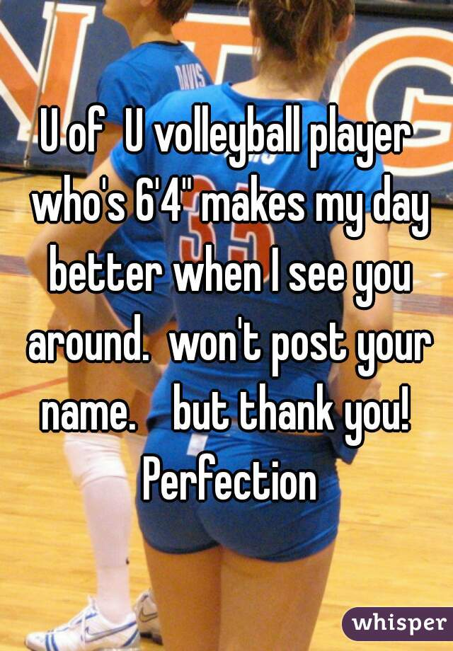 """U of  U volleyball player who's 6'4"""" makes my day better when I see you around.  won't post your name.    but thank you!  Perfection"""